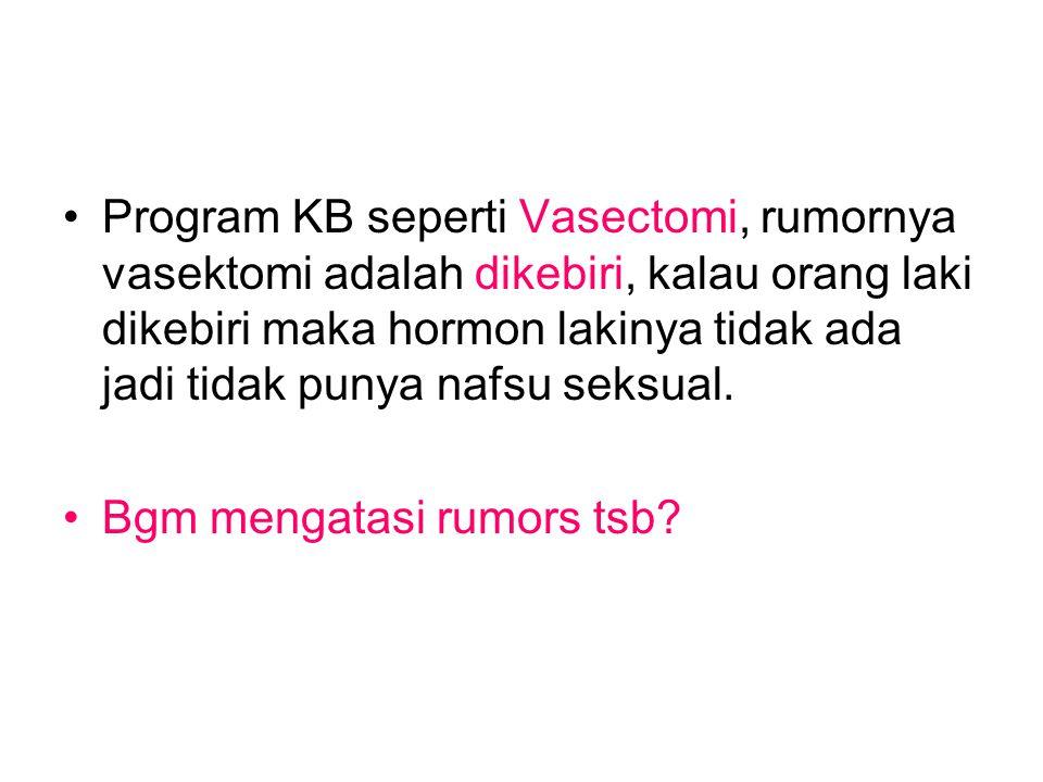 Program KB seperti Vasectomi, rumornya vasektomi adalah dikebiri, kalau orang laki dikebiri maka hormon lakinya tidak ada jadi tidak punya nafsu seksual.