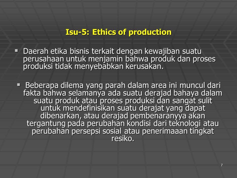 7 Isu-5: Ethics of production  Daerah etika bisnis terkait dengan kewajiban suatu perusahaan untuk menjamin bahwa produk dan proses produksi tidak me