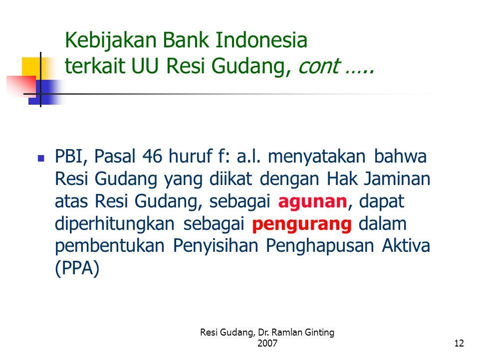 Resi Gudang, Dr. Ramlan Ginting 200712 Kebijakan Bank Indonesia terkait UU Resi Gudang, cont ….. PBI, Pasal 46 huruf f: a.l. menyatakan bahwa Resi Gud