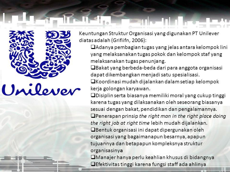 Keuntungan Struktur Organisasi yang digunakan PT Unilever diatas adalah (Grifiifn, 2006):  Adanya pembagian tugas yang jelas antara kelompok lini yan