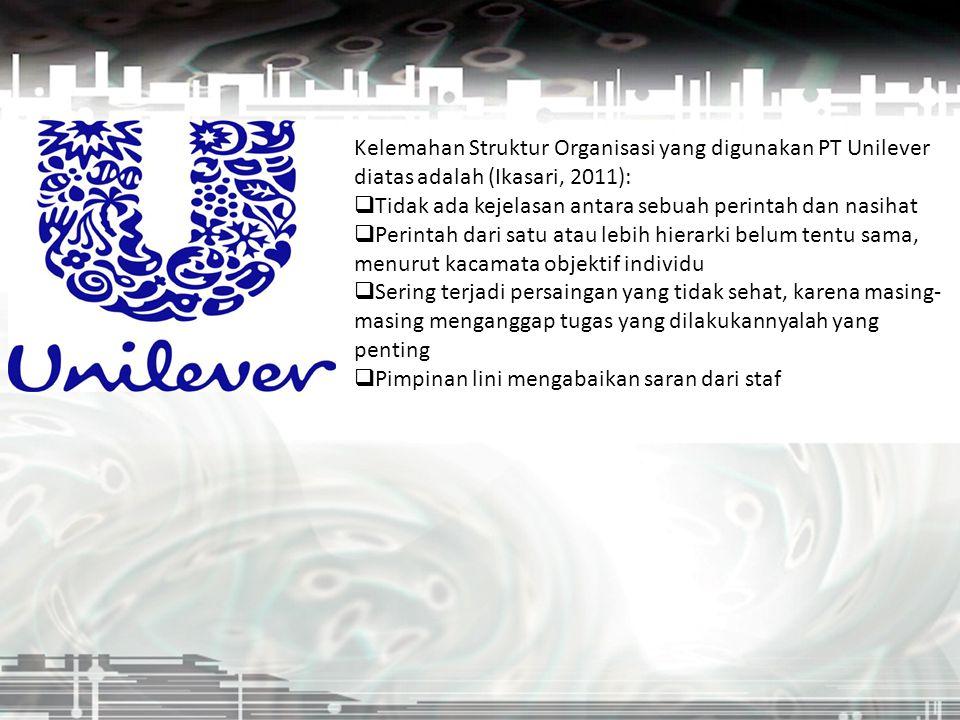 Kelemahan Struktur Organisasi yang digunakan PT Unilever diatas adalah (Ikasari, 2011):  Tidak ada kejelasan antara sebuah perintah dan nasihat  Per