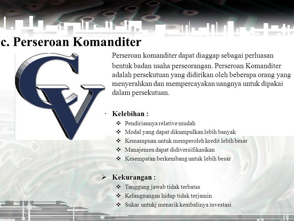 c. Perseroan Komanditer Perseroan komanditer dapat diaggap sebagai perluasan bentuk badan usaha perseorangan. Perseroan Komanditer adalah persekutuan