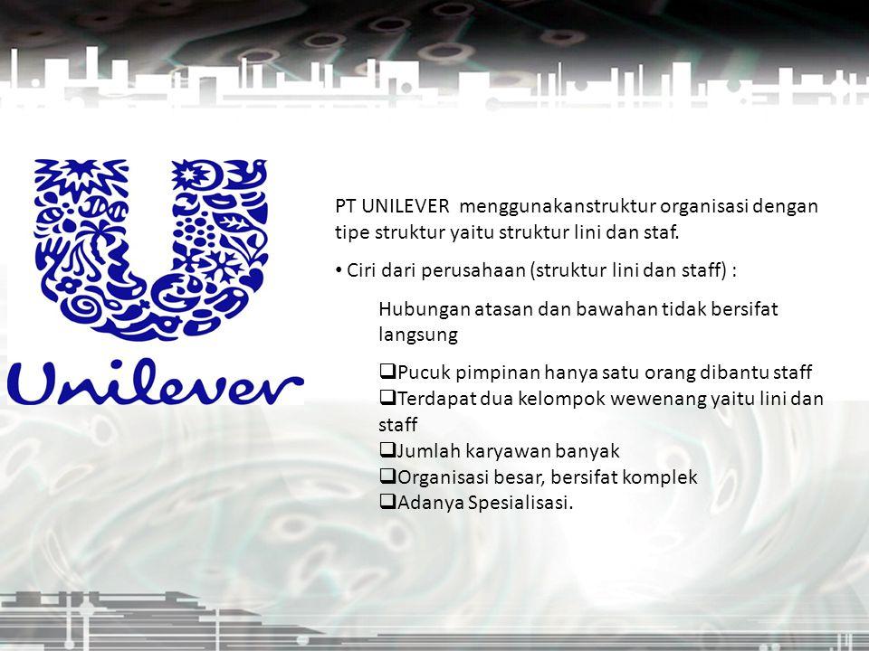 PT UNILEVER menggunakanstruktur organisasi dengan tipe struktur yaitu struktur lini dan staf. Ciri dari perusahaan (struktur lini dan staff) : Hubunga