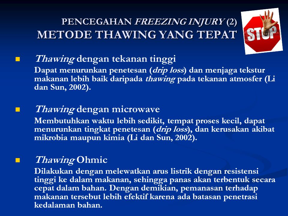 PENCEGAHAN FREEZING INJURY (2) METODE THAWING YANG TEPAT Thawing dengan tekanan tinggi Dapat menurunkan penetesan (drip loss) dan menjaga tekstur makanan lebih baik daripada thawing pada tekanan atmosfer (Li dan Sun, 2002).