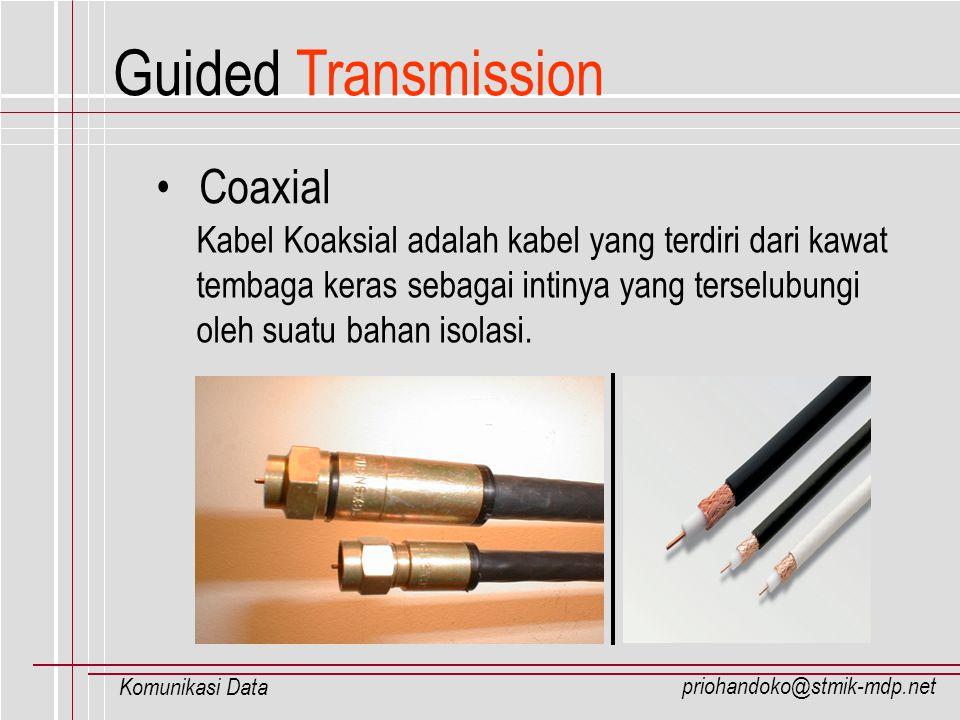 priohandoko@stmik-mdp.net Komunikasi Data Coaxial Kabel Koaksial adalah kabel yang terdiri dari kawat tembaga keras sebagai intinya yang terselubungi