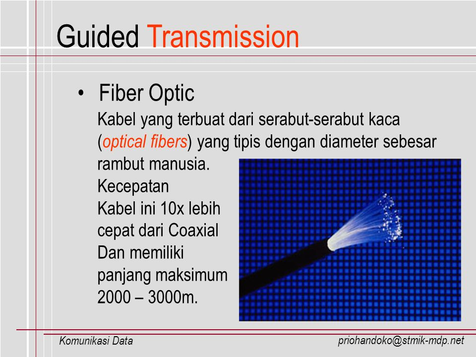 priohandoko@stmik-mdp.net Komunikasi Data Fiber Optic Kabel yang terbuat dari serabut-serabut kaca ( optical fibers ) yang tipis dengan diameter sebes