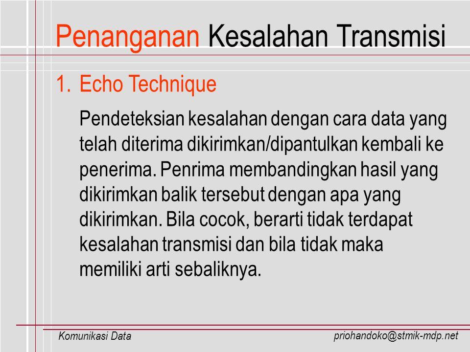 priohandoko@stmik-mdp.net Komunikasi Data Penanganan Kesalahan Transmisi 1.Echo Technique Pendeteksian kesalahan dengan cara data yang telah diterima