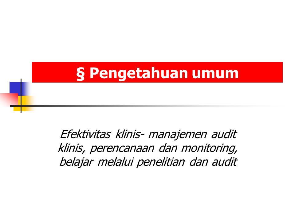 § Pengetahuan umum Efektivitas klinis- manajemen audit klinis, perencanaan dan monitoring, belajar melalui penelitian dan audit