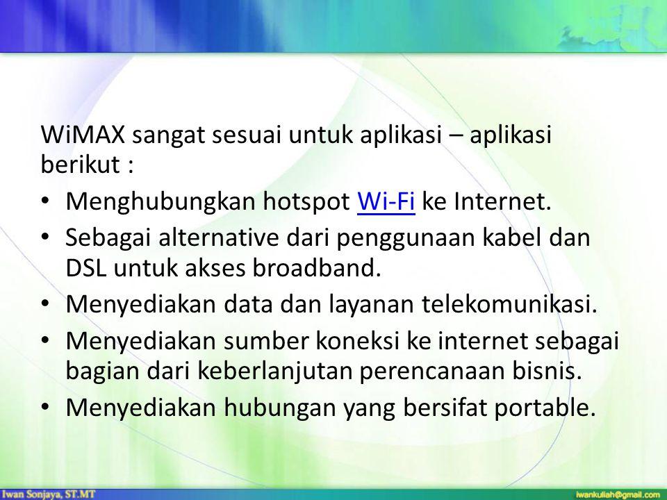 WiMAX sangat sesuai untuk aplikasi – aplikasi berikut : Menghubungkan hotspot Wi-Fi ke Internet.Wi-Fi Sebagai alternative dari penggunaan kabel dan DS