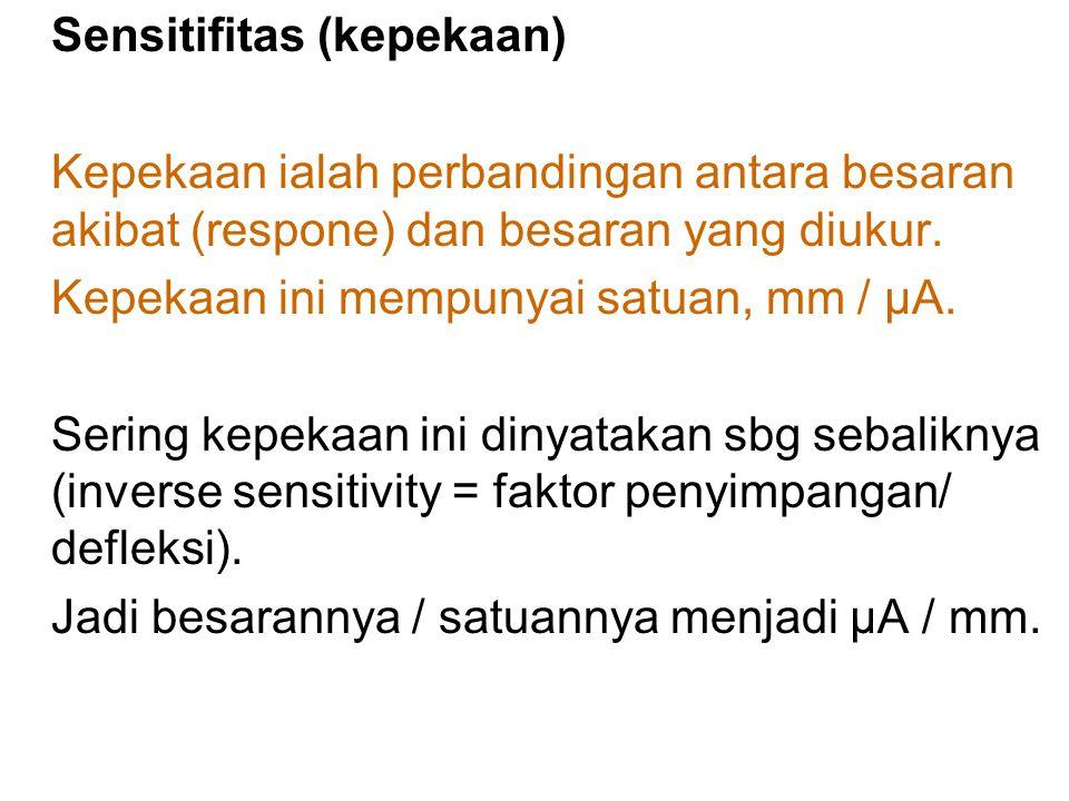 Sensitifitas (kepekaan) Kepekaan ialah perbandingan antara besaran akibat (respone) dan besaran yang diukur.