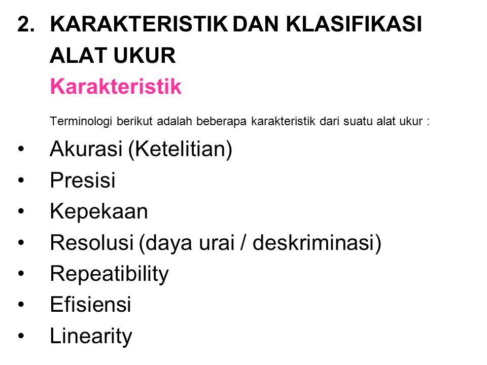 2.KARAKTERISTIK DAN KLASIFIKASI ALAT UKUR Karakteristik Terminologi berikut adalah beberapa karakteristik dari suatu alat ukur : Akurasi (Ketelitian) Presisi Kepekaan Resolusi (daya urai / deskriminasi) Repeatibility Efisiensi Linearity