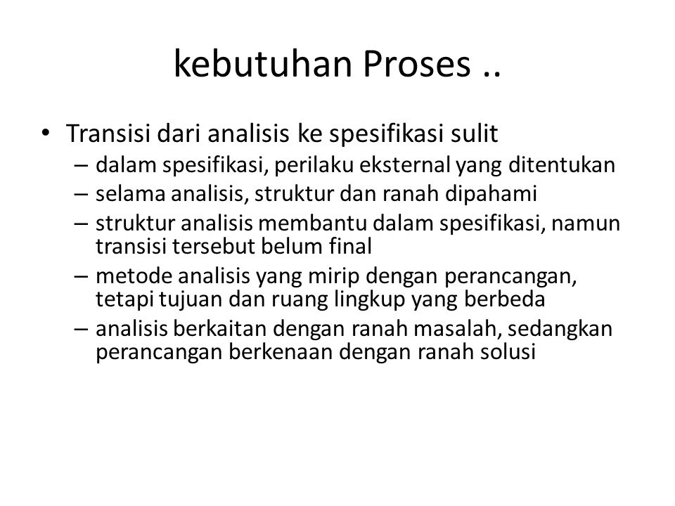 kebutuhan Proses.. Transisi dari analisis ke spesifikasi sulit – dalam spesifikasi, perilaku eksternal yang ditentukan – selama analisis, struktur dan