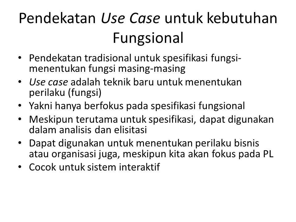 Pendekatan Use Case untuk kebutuhan Fungsional Pendekatan tradisional untuk spesifikasi fungsi- menentukan fungsi masing-masing Use case adalah teknik