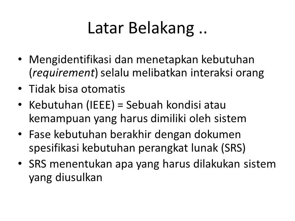 Latar Belakang.. Mengidentifikasi dan menetapkan kebutuhan (requirement) selalu melibatkan interaksi orang Tidak bisa otomatis Kebutuhan (IEEE) = Sebu