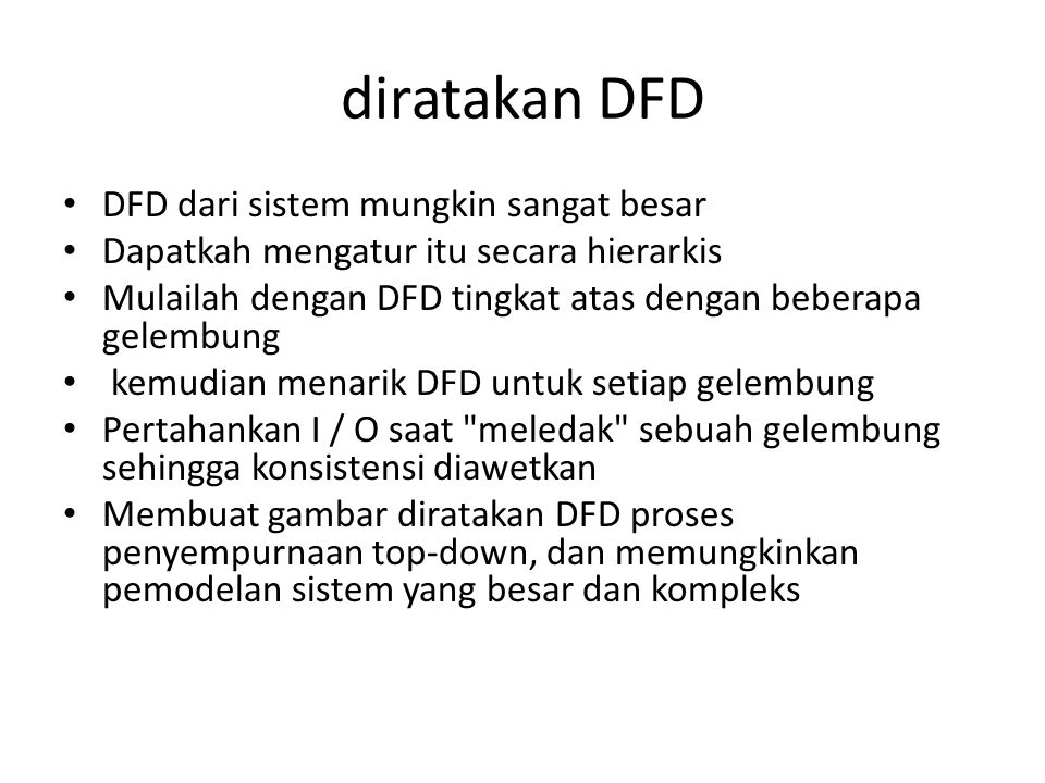 diratakan DFD DFD dari sistem mungkin sangat besar Dapatkah mengatur itu secara hierarkis Mulailah dengan DFD tingkat atas dengan beberapa gelembung kemudian menarik DFD untuk setiap gelembung Pertahankan I / O saat meledak sebuah gelembung sehingga konsistensi diawetkan Membuat gambar diratakan DFD proses penyempurnaan top-down, dan memungkinkan pemodelan sistem yang besar dan kompleks