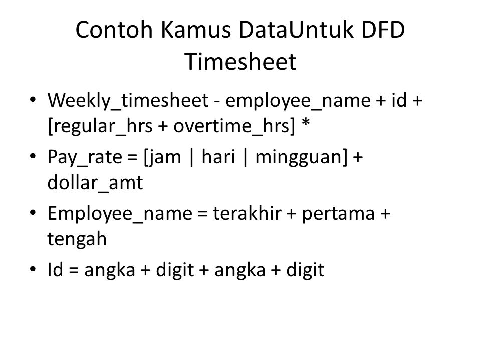 Contoh Kamus DataUntuk DFD Timesheet Weekly_timesheet - employee_name + id + [regular_hrs + overtime_hrs] * Pay_rate = [jam | hari | mingguan] + dollar_amt Employee_name = terakhir + pertama + tengah Id = angka + digit + angka + digit