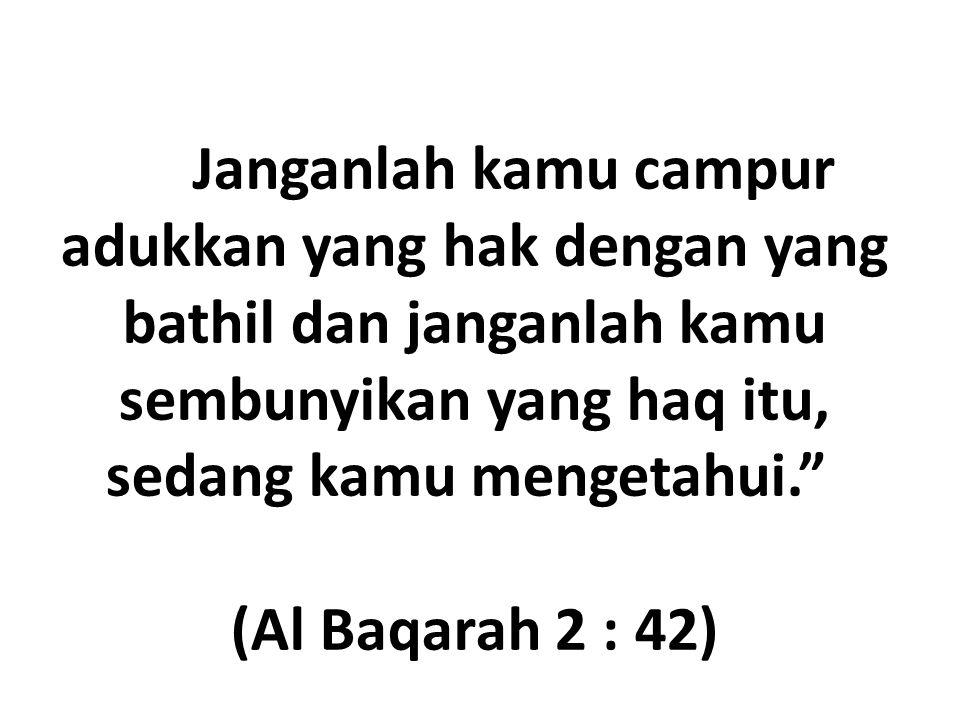 Dan Janganlah kamu campur adukkan yang hak dengan yang bathil dan janganlah kamu sembunyikan yang haq itu, sedang kamu mengetahui. (Al Baqarah 2 : 42)