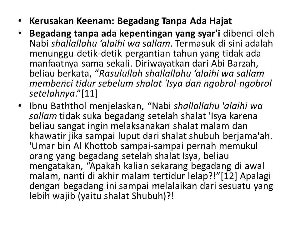 Kerusakan Keenam: Begadang Tanpa Ada Hajat Begadang tanpa ada kepentingan yang syar i dibenci oleh Nabi shallallahu 'alaihi wa sallam.