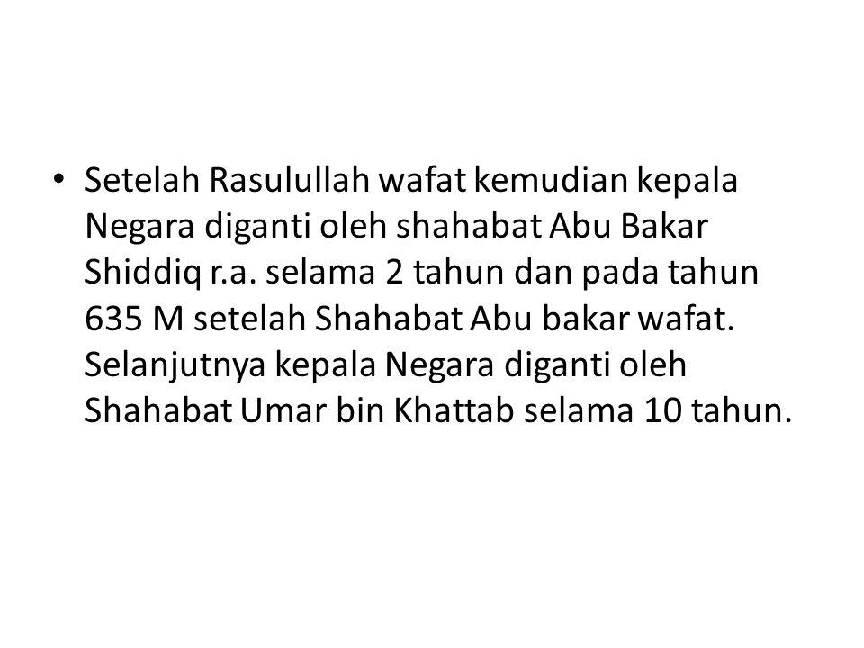 Setelah Rasulullah wafat kemudian kepala Negara diganti oleh shahabat Abu Bakar Shiddiq r.a.