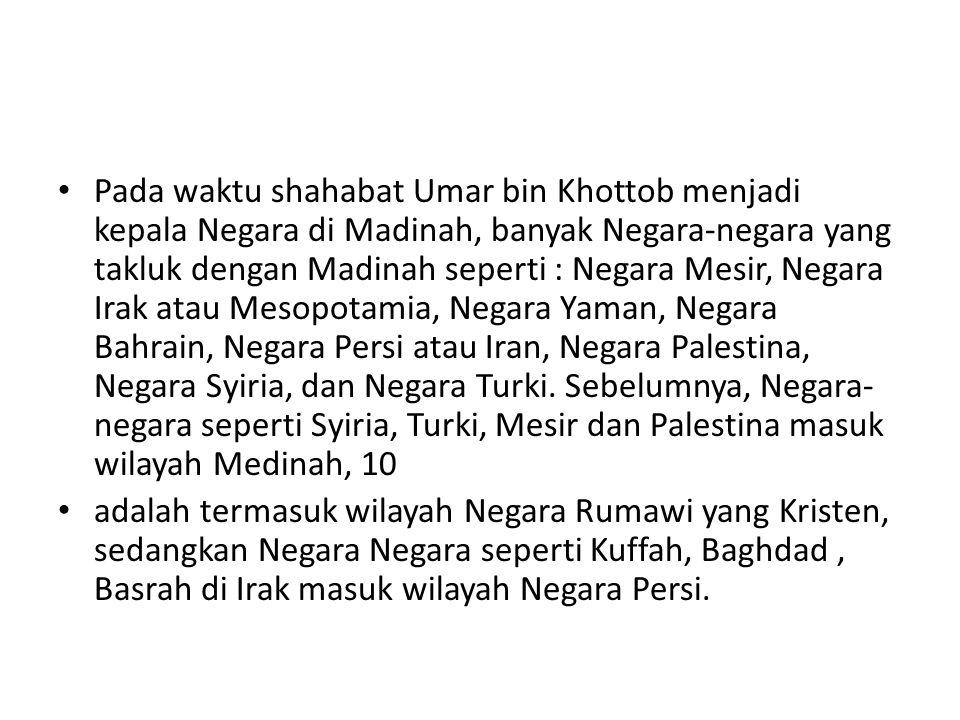 Pada waktu shahabat Umar bin Khottob menjadi kepala Negara di Madinah, banyak Negara-negara yang takluk dengan Madinah seperti : Negara Mesir, Negara Irak atau Mesopotamia, Negara Yaman, Negara Bahrain, Negara Persi atau Iran, Negara Palestina, Negara Syiria, dan Negara Turki.