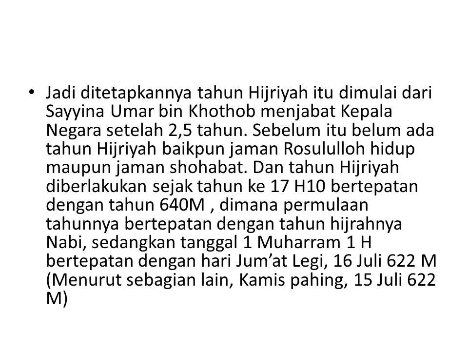 Jadi ditetapkannya tahun Hijriyah itu dimulai dari Sayyina Umar bin Khothob menjabat Kepala Negara setelah 2,5 tahun.