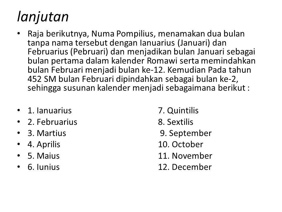 lanjutan Raja berikutnya, Numa Pompilius, menamakan dua bulan tanpa nama tersebut dengan Ianuarius (Januari) dan Februarius (Pebruari) dan menjadikan bulan Januari sebagai bulan pertama dalam kalender Romawi serta memindahkan bulan Februari menjadi bulan ke-12.