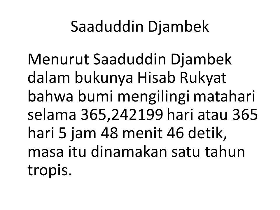 Saaduddin Djambek Menurut Saaduddin Djambek dalam bukunya Hisab Rukyat bahwa bumi mengilingi matahari selama 365,242199 hari atau 365 hari 5 jam 48 menit 46 detik, masa itu dinamakan satu tahun tropis.