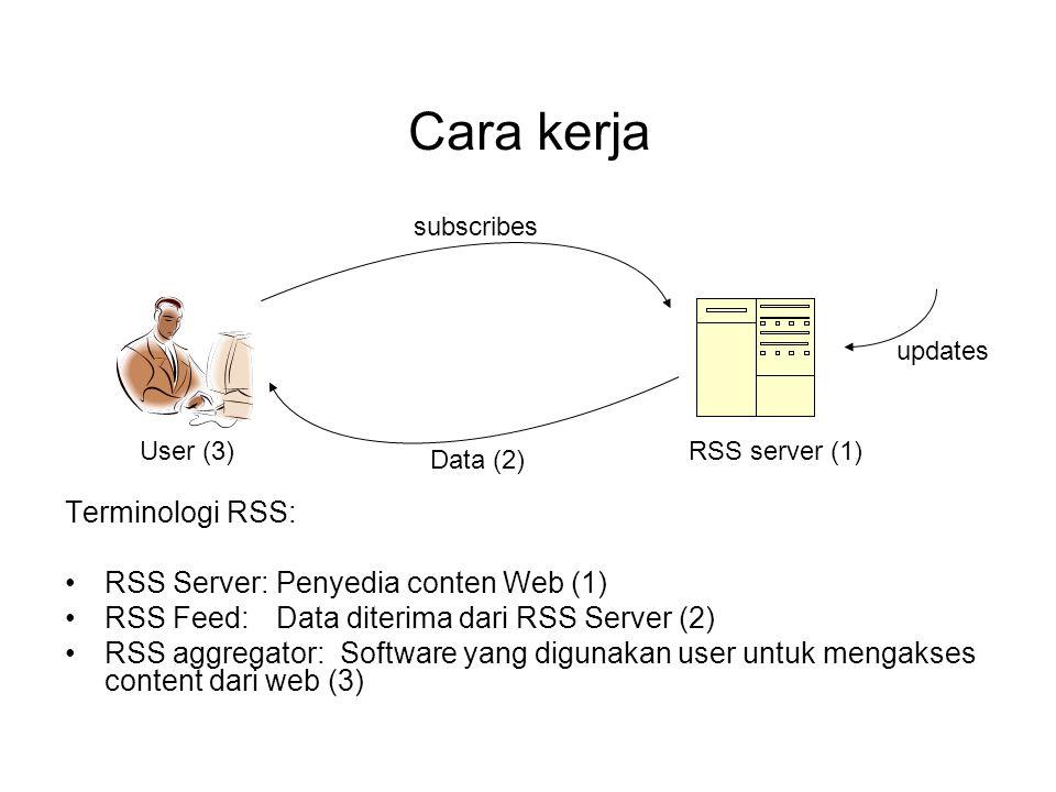 Cara kerja subscribes User (3)RSS server (1) Data (2) updates Terminologi RSS: RSS Server: Penyedia conten Web (1) RSS Feed: Data diterima dari RSS Server (2) RSS aggregator: Software yang digunakan user untuk mengakses content dari web (3)