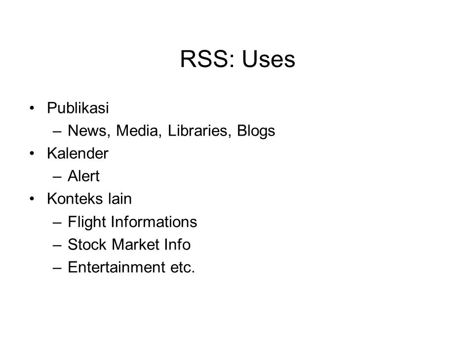 RSS: Uses Publikasi –News, Media, Libraries, Blogs Kalender –Alert Konteks lain –Flight Informations –Stock Market Info –Entertainment etc.