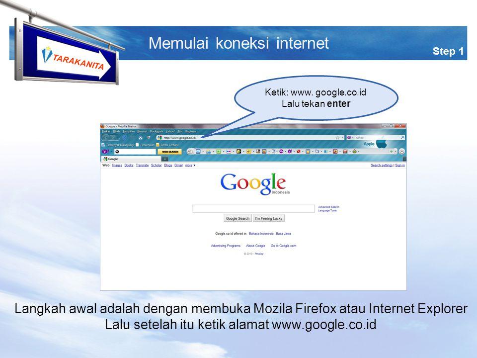 TARAKANITA Langkah awal adalah dengan membuka Mozila Firefox atau Internet Explorer Lalu setelah itu ketik alamat www.google.co.id Step 1 Memulai koneksi internet Ketik: www.