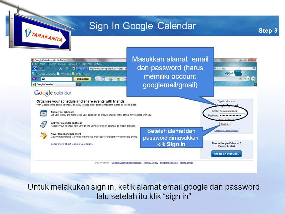 TARAKANITA Step 3 Sign In Google Calendar Masukkan alamat email dan password (harus memiliki account googlemail/gmail) Setelah alamat dan password dimasukkan, klik Sign in Untuk melakukan sign in, ketik alamat email google dan password lalu setelah itu klik sign in