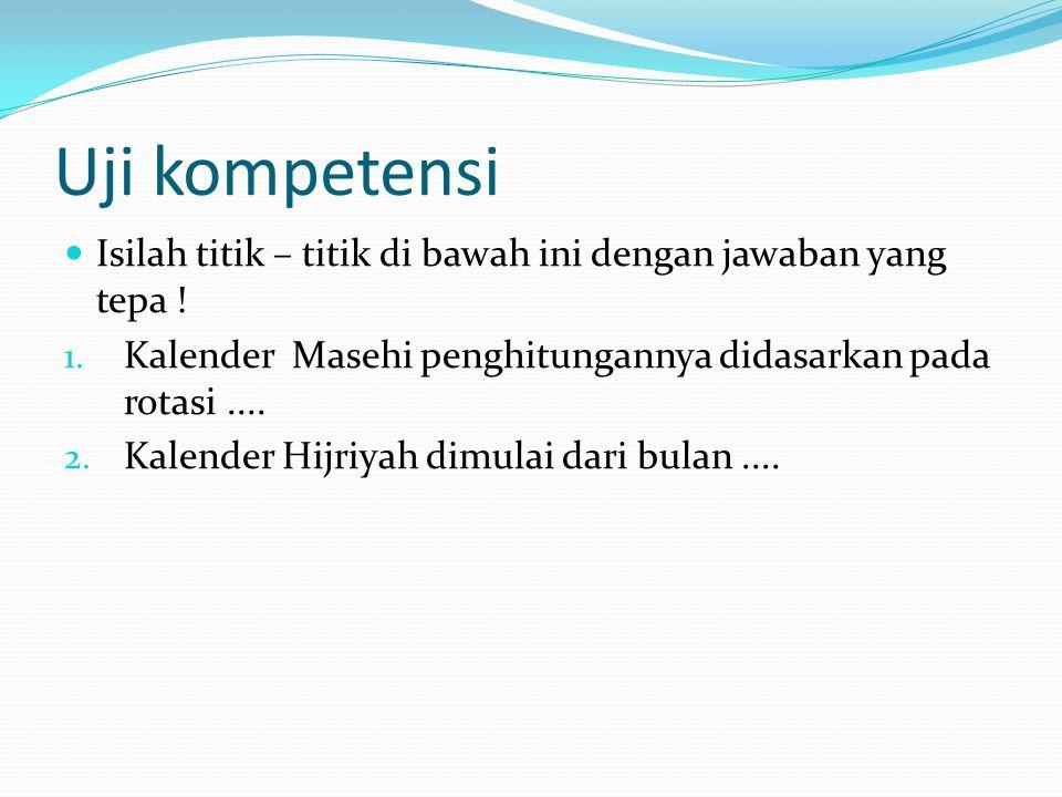 Uji kompetensi Isilah titik – titik di bawah ini dengan jawaban yang tepa ! 1. Kalender Masehi penghitungannya didasarkan pada rotasi.... 2. Kalender