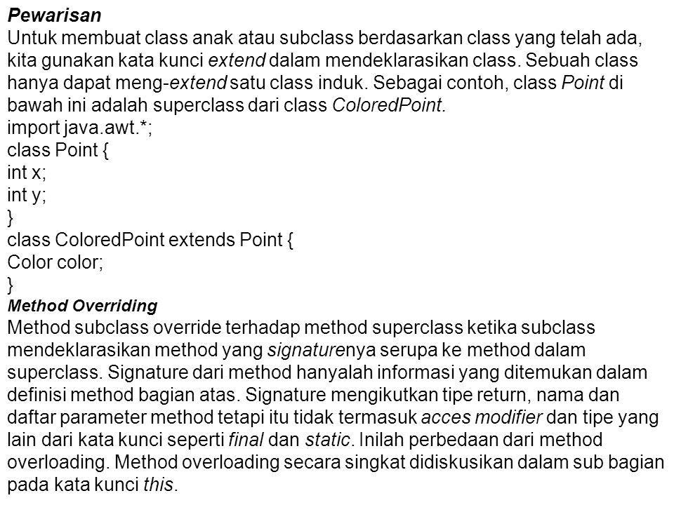 Pewarisan Untuk membuat class anak atau subclass berdasarkan class yang telah ada, kita gunakan kata kunci extend dalam mendeklarasikan class. Sebuah