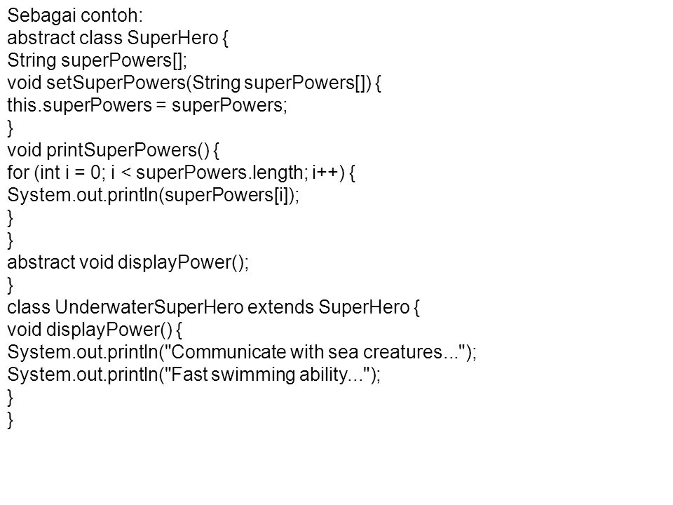 Sebagai contoh: abstract class SuperHero { String superPowers[]; void setSuperPowers(String superPowers[]) { this.superPowers = superPowers; } void printSuperPowers() { for (int i = 0; i < superPowers.length; i++) { System.out.println(superPowers[i]); } abstract void displayPower(); } class UnderwaterSuperHero extends SuperHero { void displayPower() { System.out.println( Communicate with sea creatures... ); System.out.println( Fast swimming ability... ); }