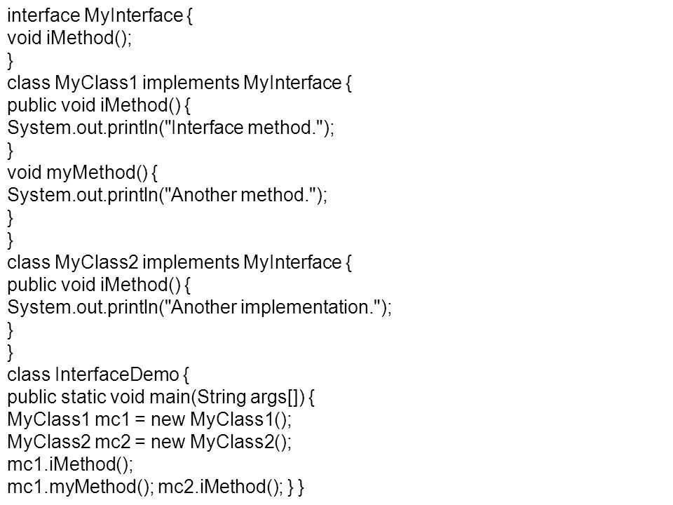 interface MyInterface { void iMethod(); } class MyClass1 implements MyInterface { public void iMethod() { System.out.println(