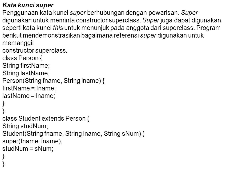 Kata kunci super Penggunaan kata kunci super berhubungan dengan pewarisan. Super digunakan untuk meminta constructor superclass. Super juga dapat digu