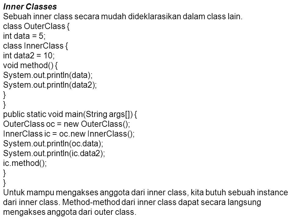 Inner Classes Sebuah inner class secara mudah dideklarasikan dalam class lain. class OuterClass { int data = 5; class InnerClass { int data2 = 10; voi