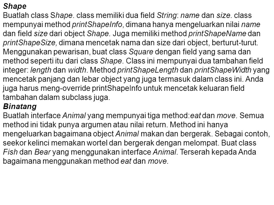 Shape Buatlah class Shape. class memiliki dua field String: name dan size. class mempunyai method printShapeInfo, dimana hanya mengeluarkan nilai name