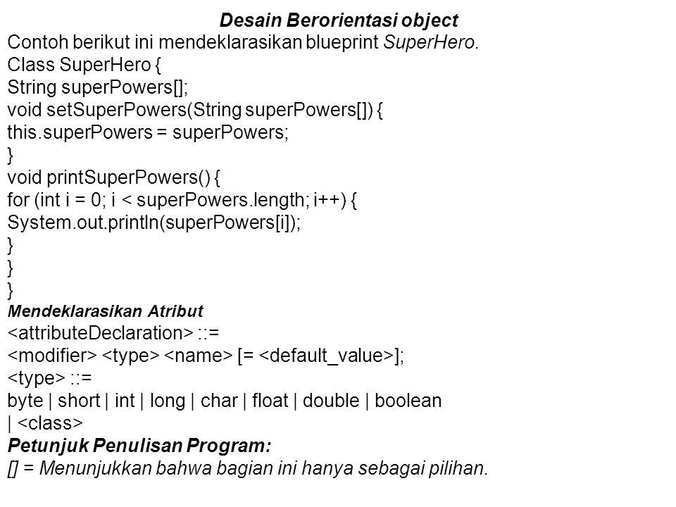 Desain Berorientasi object Contoh berikut ini mendeklarasikan blueprint SuperHero. Class SuperHero { String superPowers[]; void setSuperPowers(String
