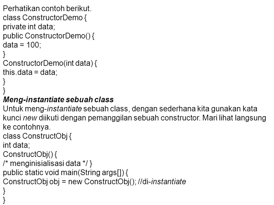 Perhatikan contoh berikut. class ConstructorDemo { private int data; public ConstructorDemo() { data = 100; } ConstructorDemo(int data) { this.data =