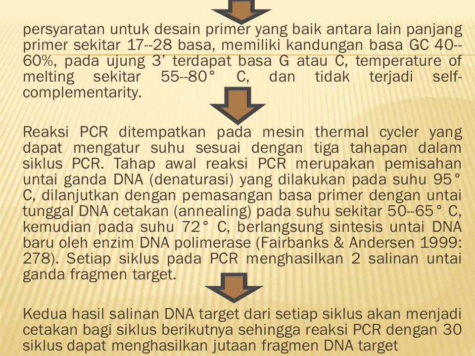 persyaratan untuk desain primer yang baik antara lain panjang primer sekitar 17--28 basa, memiliki kandungan basa GC 40-- 60%, pada ujung 3' terdapat