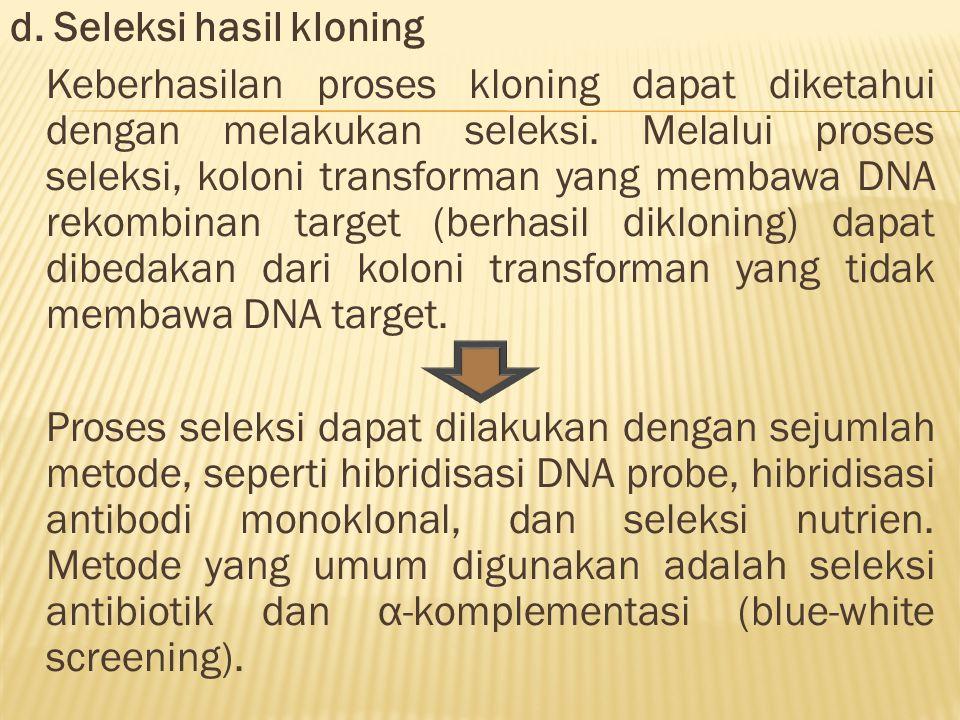 d. Seleksi hasil kloning Keberhasilan proses kloning dapat diketahui dengan melakukan seleksi. Melalui proses seleksi, koloni transforman yang membawa