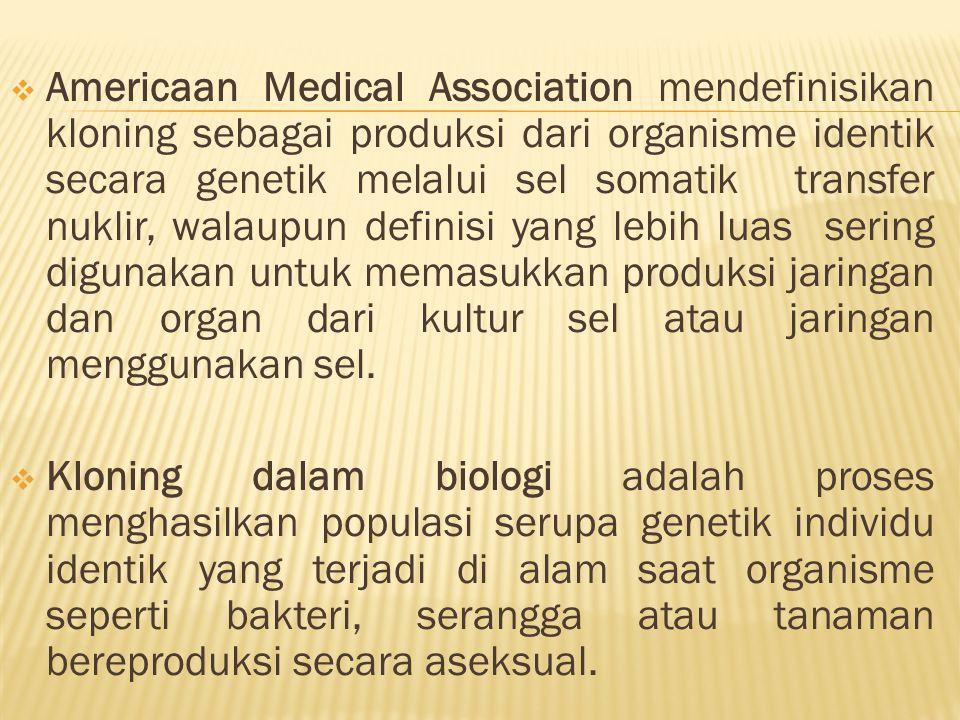 Americaan Medical Association mendefinisikan kloning sebagai produksi dari organisme identik secara genetik melalui sel somatik transfer nuklir, wal