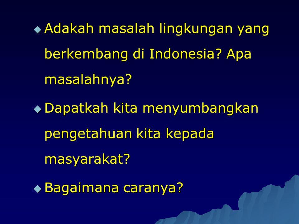  Adakah masalah lingkungan yang berkembang di Indonesia? Apa masalahnya?  Dapatkah kita menyumbangkan pengetahuan kita kepada masyarakat?  Bagaiman