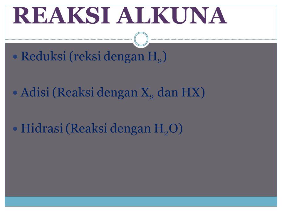 REAKSI ALKUNA Reduksi (reksi dengan H 2 ) Adisi (Reaksi dengan X 2 dan HX) Hidrasi (Reaksi dengan H 2 O)