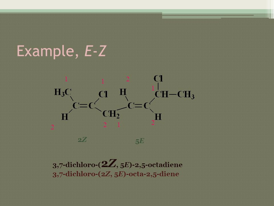 Example, E-Z 1 2 1 2 2Z2Z 2 1 1 2 5E5E 3,7-dichloro-( 2Z, 5E)-2,5-octadiene 3,7-dichloro-(2Z, 5E)-octa-2,5-diene
