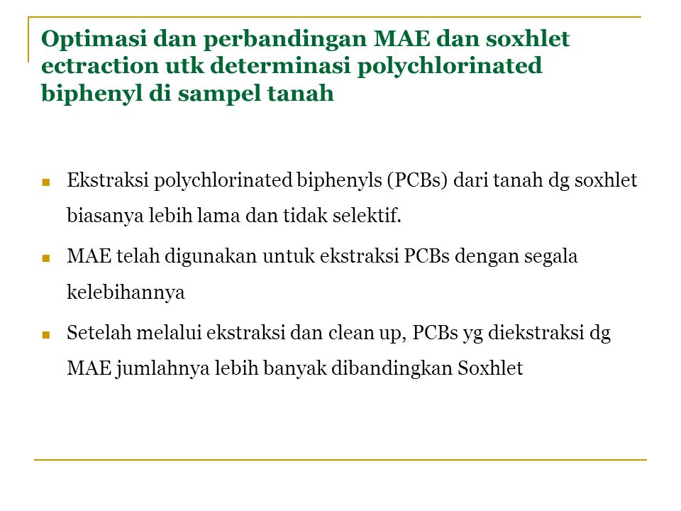 Optimasi dan perbandingan MAE dan soxhlet ectraction utk determinasi polychlorinated biphenyl di sampel tanah Ekstraksi polychlorinated biphenyls (PCBs) dari tanah dg soxhlet biasanya lebih lama dan tidak selektif.