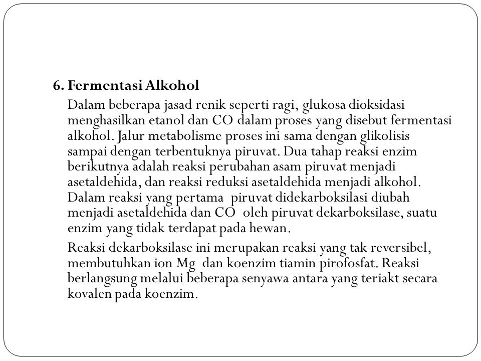 6. Fermentasi Alkohol Dalam beberapa jasad renik seperti ragi, glukosa dioksidasi menghasilkan etanol dan CO dalam proses yang disebut fermentasi alko