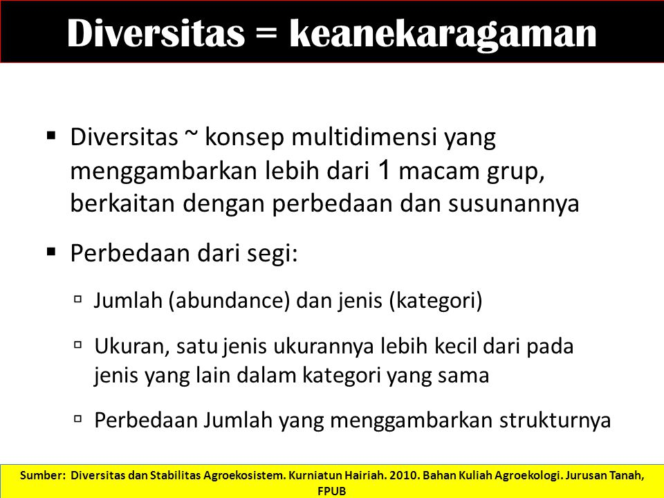 Diversitas = keanekaragaman  Diversitas ~ konsep multidimensi yang menggambarkan lebih dari 1 macam grup, berkaitan dengan perbedaan dan susunannya  Perbedaan dari segi:  Jumlah (abundance) dan jenis (kategori)  Ukuran, satu jenis ukurannya lebih kecil dari pada jenis yang lain dalam kategori yang sama  Perbedaan Jumlah yang menggambarkan strukturnya Sumber: Diversitas dan Stabilitas Agroekosistem.