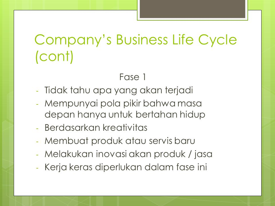 Company's Business Life Cycle (cont) Fase 1 - Tidak tahu apa yang akan terjadi - Mempunyai pola pikir bahwa masa depan hanya untuk bertahan hidup - Berdasarkan kreativitas - Membuat produk atau servis baru - Melakukan inovasi akan produk / jasa - Kerja keras diperlukan dalam fase ini
